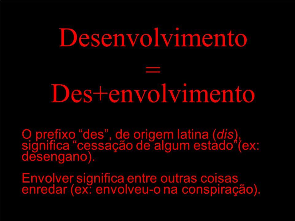 Desenvolvimento = Des+envolvimento O prefixo des, de origem latina (dis), significa cessação de algum estado(ex: desengano). Envolver significa entre