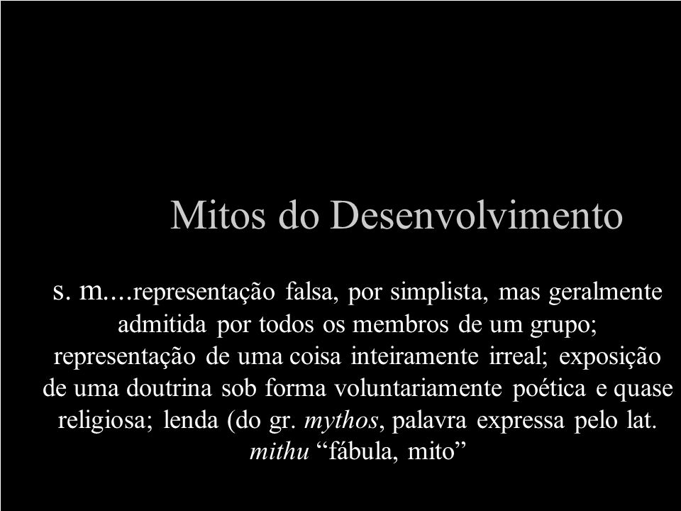 Mitos do Desenvolvimento s. m.... representação falsa, por simplista, mas geralmente admitida por todos os membros de um grupo; representação de uma c