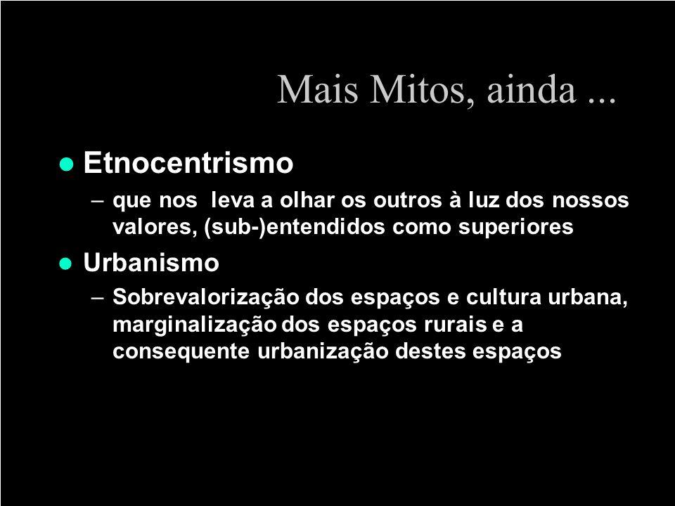 Mais Mitos, ainda... Etnocentrismo –que nos leva a olhar os outros à luz dos nossos valores, (sub-)entendidos como superiores Urbanismo –Sobrevaloriza