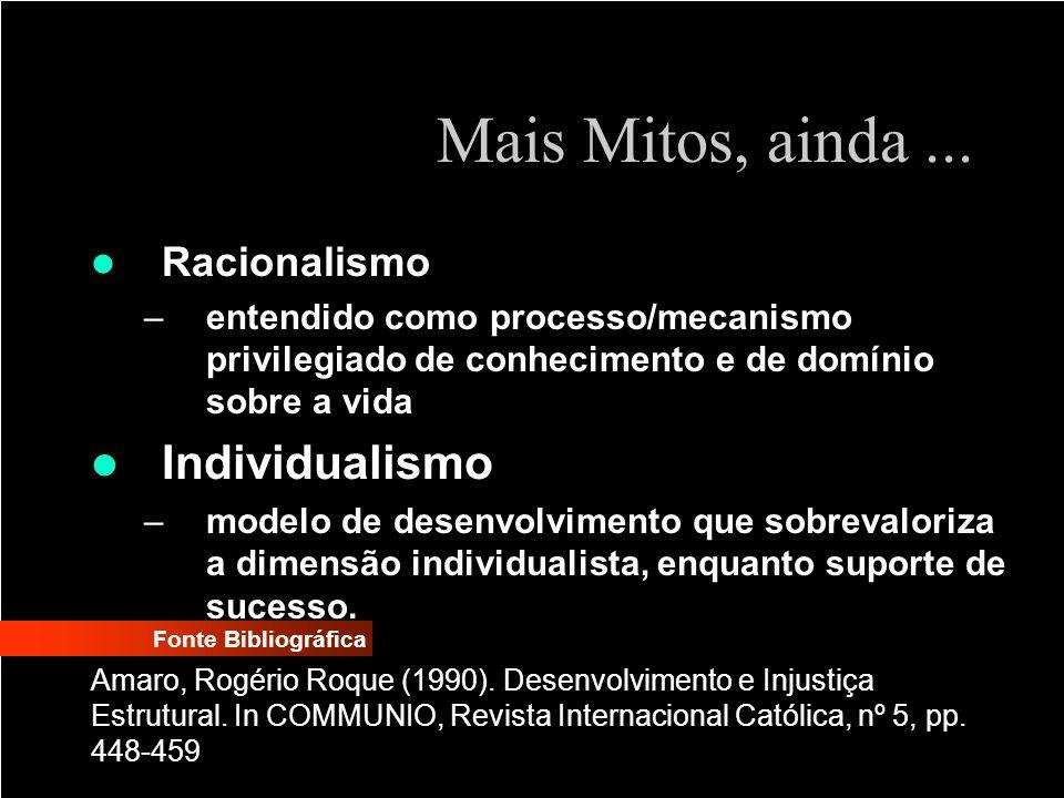 Mais Mitos, ainda... Racionalismo –entendido como processo/mecanismo privilegiado de conhecimento e de domínio sobre a vida Individualismo –modelo de