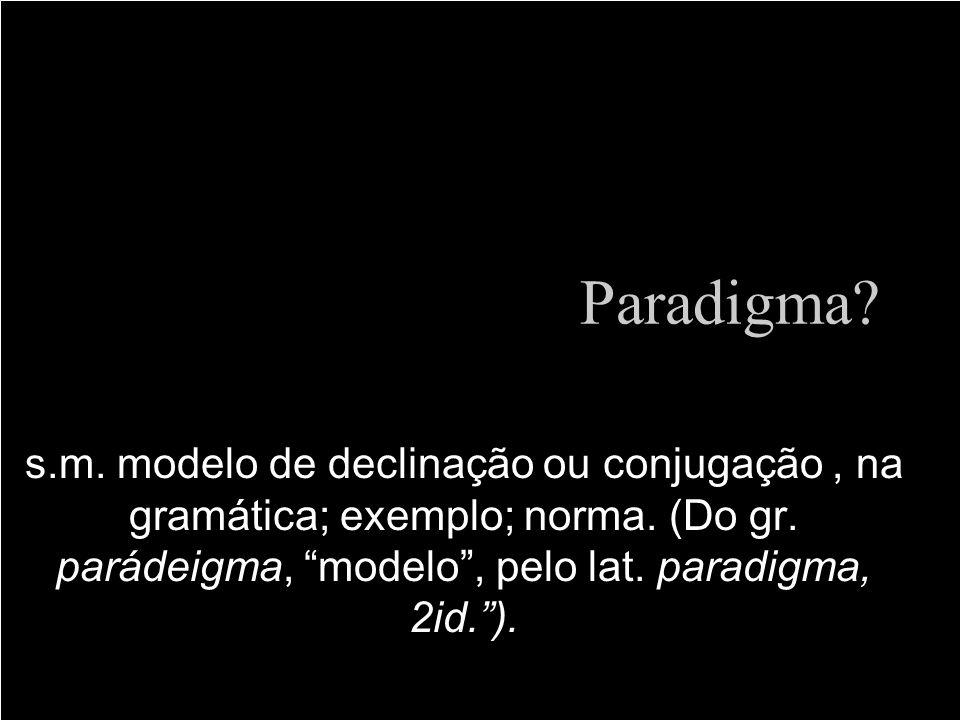 Paradigma? s.m. modelo de declinação ou conjugação, na gramática; exemplo; norma. (Do gr. parádeigma, modelo, pelo lat. paradigma, 2id.).
