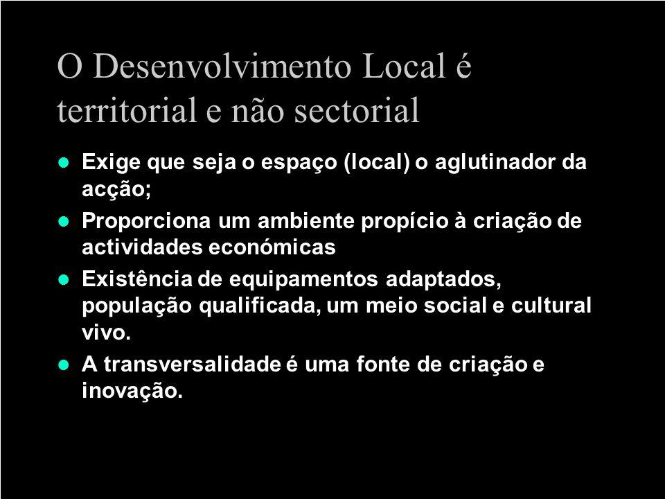 O Desenvolvimento Local é territorial e não sectorial Exige que seja o espaço (local) o aglutinador da acção; Proporciona um ambiente propício à criaç