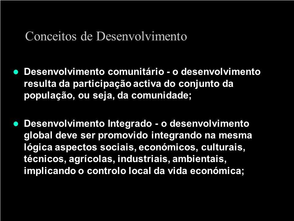 Conceitos de Desenvolvimento Desenvolvimento comunitário - o desenvolvimento resulta da participação activa do conjunto da população, ou seja, da comu