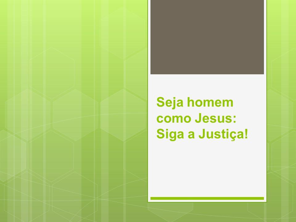 Seja homem como Jesus: Siga a Justiça!
