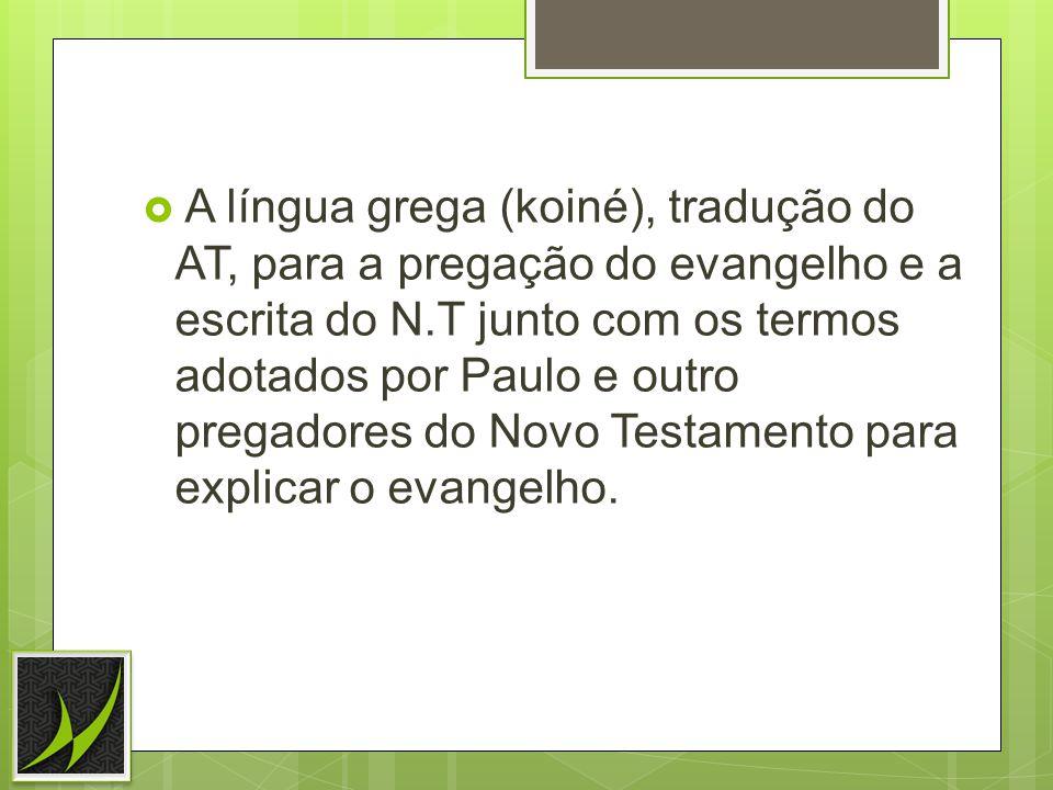 A língua grega (koiné), tradução do AT, para a pregação do evangelho e a escrita do N.T junto com os termos adotados por Paulo e outro pregadores do Novo Testamento para explicar o evangelho.