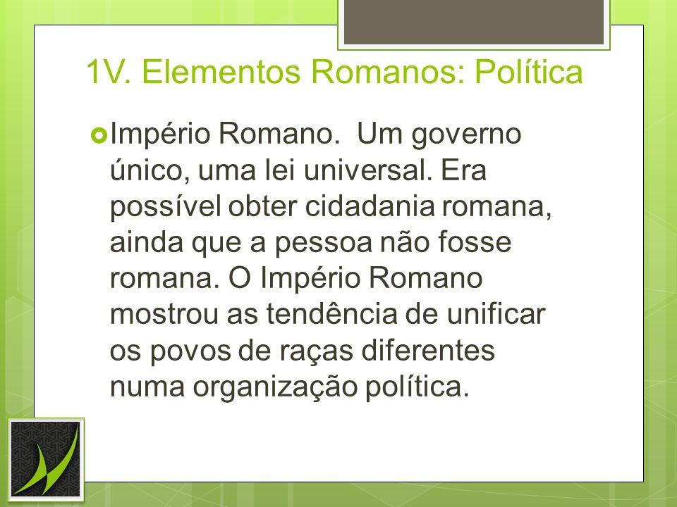 1V.Elementos Romanos: Política Império Romano. Um governo único, uma lei universal.