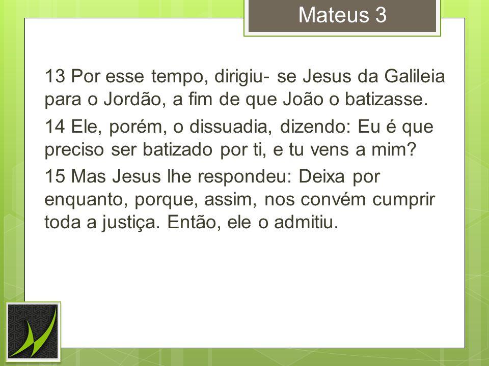 Mateus 3 13 Por esse tempo, dirigiu- se Jesus da Galileia para o Jordão, a fim de que João o batizasse.