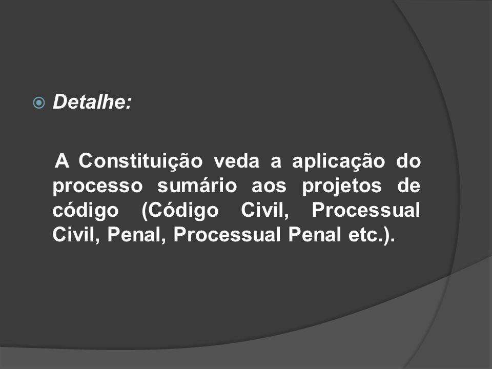 Detalhe: A Constituição veda a aplicação do processo sumário aos projetos de código (Código Civil, Processual Civil, Penal, Processual Penal etc.).