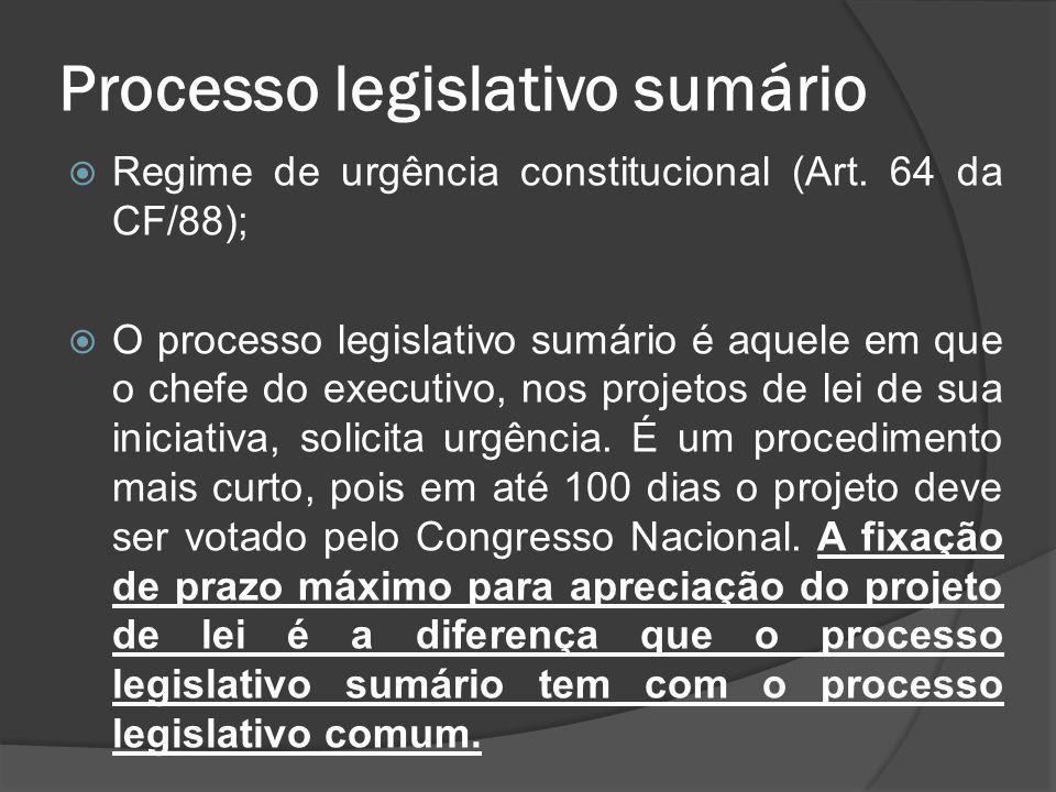 Processo legislativo sumário Regime de urgência constitucional (Art. 64 da CF/88); O processo legislativo sumário é aquele em que o chefe do executivo