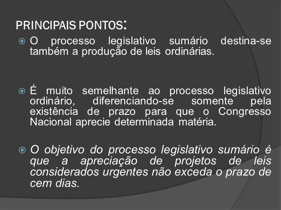 PRINCIPAIS PONTOS : O processo legislativo sumário destina-se também a produção de leis ordinárias. É muito semelhante ao processo legislativo ordinár
