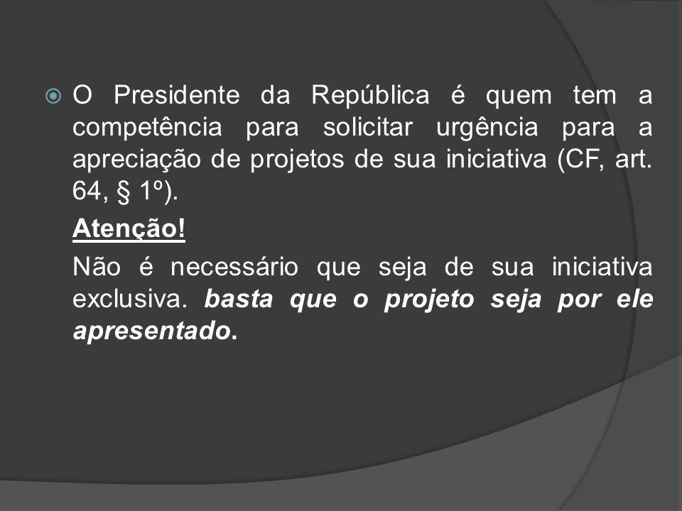 O Presidente da República é quem tem a competência para solicitar urgência para a apreciação de projetos de sua iniciativa (CF, art. 64, § 1º). Atençã