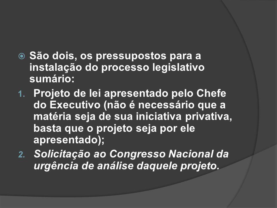 São dois, os pressupostos para a instalação do processo legislativo sumário: 1. Projeto de lei apresentado pelo Chefe do Executivo (não é necessário q