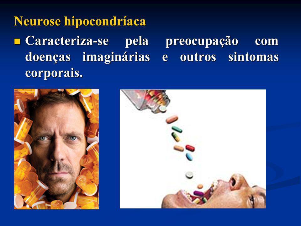 Neurose hipocondríaca Caracteriza-se pela preocupação com doenças imaginárias e outros sintomas corporais. Caracteriza-se pela preocupação com doenças