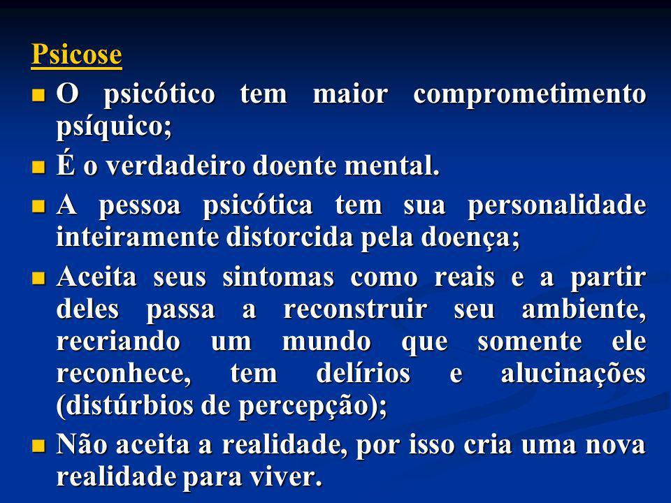 Psicose O psicótico tem maior comprometimento psíquico; O psicótico tem maior comprometimento psíquico; É o verdadeiro doente mental. É o verdadeiro d