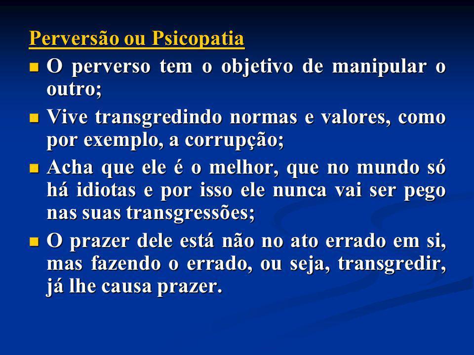 Perversão ou Psicopatia O perverso tem o objetivo de manipular o outro; O perverso tem o objetivo de manipular o outro; Vive transgredindo normas e va