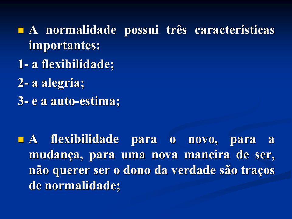A normalidade possui três características importantes: A normalidade possui três características importantes: 1- a flexibilidade; 2- a alegria; 3- e a