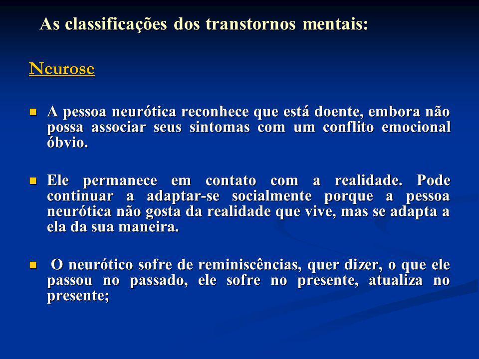 As classificações dos transtornos mentais: As classificações dos transtornos mentais:Neurose A pessoa neurótica reconhece que está doente, embora não