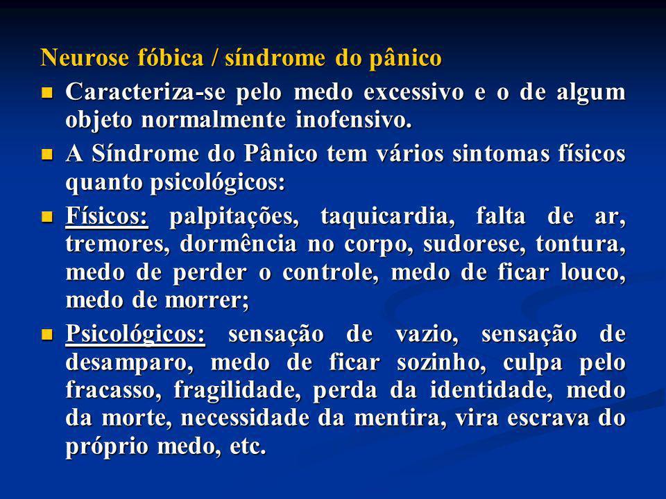 Neurose fóbica / síndrome do pânico Caracteriza-se pelo medo excessivo e o de algum objeto normalmente inofensivo. Caracteriza-se pelo medo excessivo