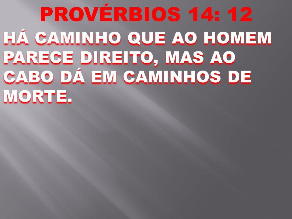 PROVÉRBIOS 14: 12 HÁ CAMINHO QUE AO HOMEM PARECE DIREITO, MAS AO CABO DÁ EM CAMINHOS DE MORTE.