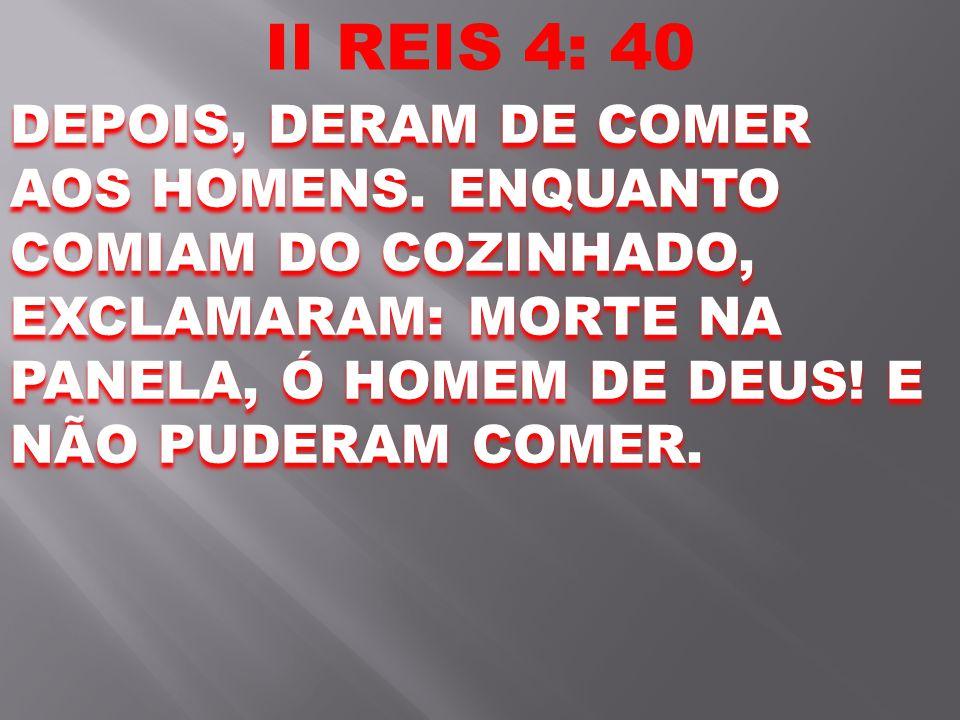 II REIS 4: 40 DEPOIS, DERAM DE COMER AOS HOMENS. ENQUANTO COMIAM DO COZINHADO, EXCLAMARAM: MORTE NA PANELA, Ó HOMEM DE DEUS! E NÃO PUDERAM COMER.