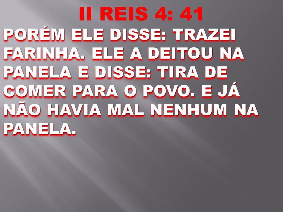 II REIS 4: 41 PORÉM ELE DISSE: TRAZEI FARINHA. ELE A DEITOU NA PANELA E DISSE: TIRA DE COMER PARA O POVO. E JÁ NÃO HAVIA MAL NENHUM NA PANELA.