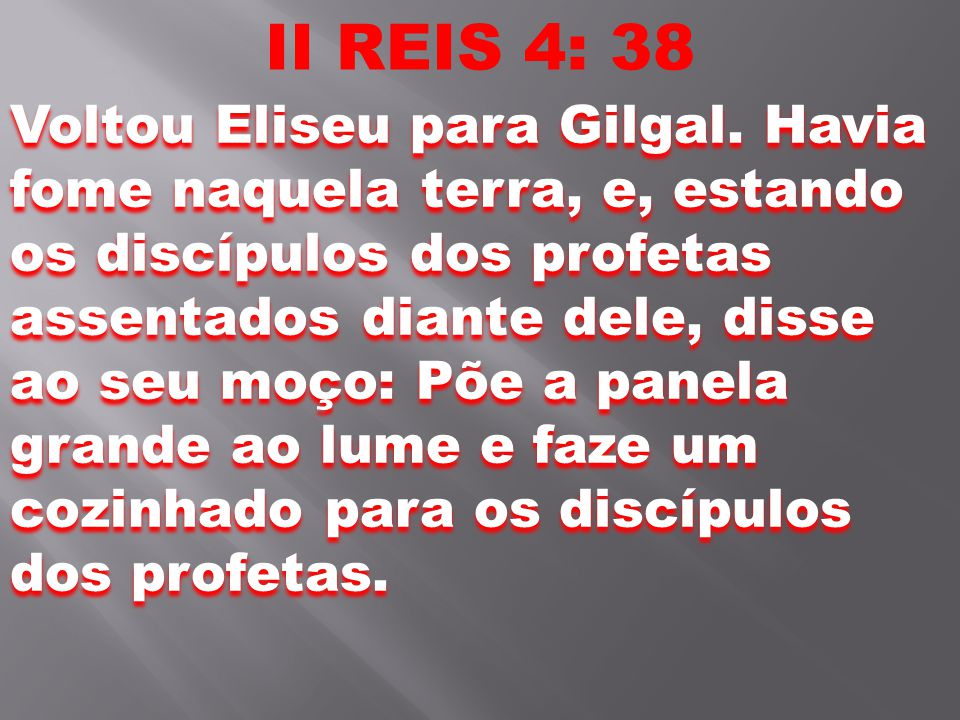 II REIS 4: 38 Voltou Eliseu para Gilgal. Havia fome naquela terra, e, estando os discípulos dos profetas assentados diante dele, disse ao seu moço: Põ