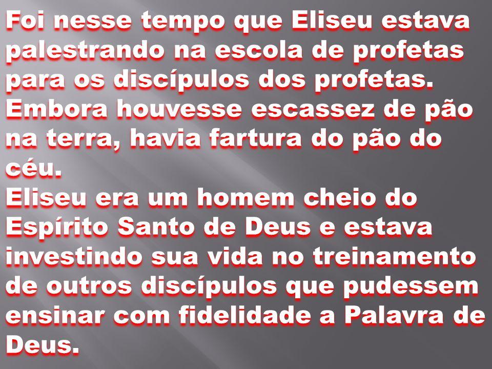 Foi nesse tempo que Eliseu estava palestrando na escola de profetas para os discípulos dos profetas. Embora houvesse escassez de pão na terra, havia f