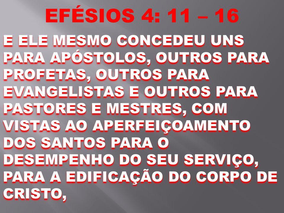 EFÉSIOS 4: 11 – 16 E ELE MESMO CONCEDEU UNS PARA APÓSTOLOS, OUTROS PARA PROFETAS, OUTROS PARA EVANGELISTAS E OUTROS PARA PASTORES E MESTRES, COM VISTA