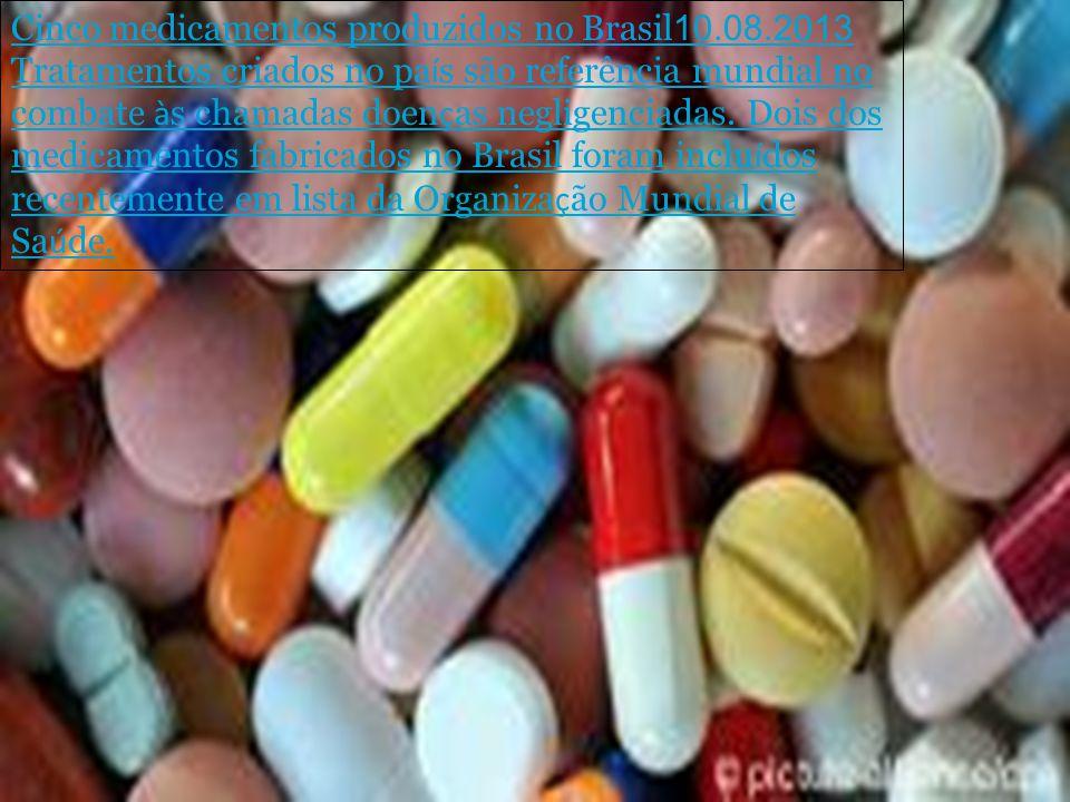 Cinco medicamentos produzidos no Brasil 10.08.2013 Tratamentos criados no pa í s são referência mundial no combate à s chamadas doen ç as negligenciad