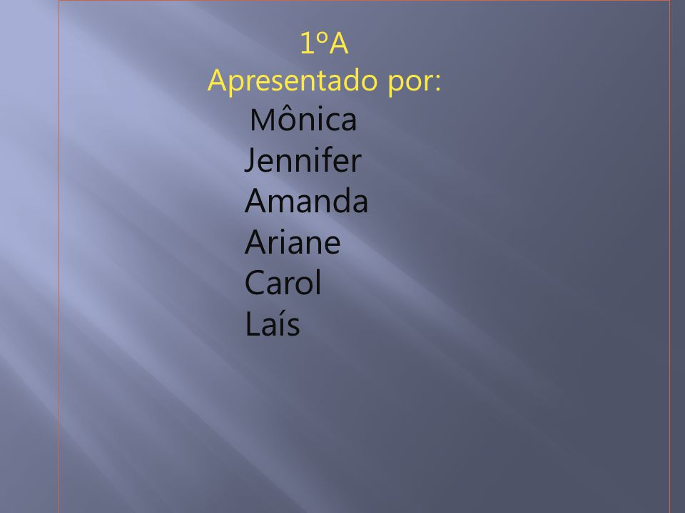 1ºA Apresentado por: M ônica Jennifer Amanda Ariane Carol Laís