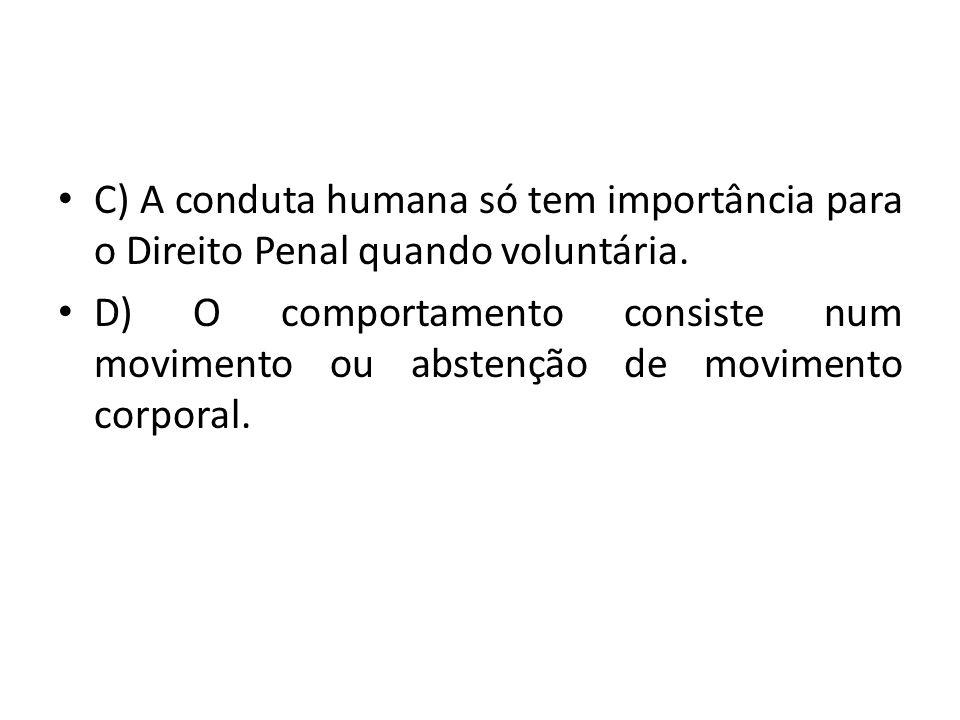 C) A conduta humana só tem importância para o Direito Penal quando voluntária. D) O comportamento consiste num movimento ou abstenção de movimento cor
