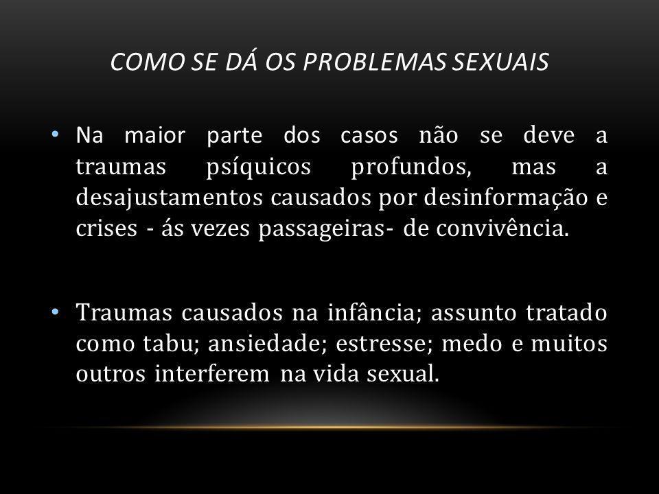 COMO SE DÁ OS PROBLEMAS SEXUAIS Na maior parte dos casos não se deve a traumas psíquicos profundos, mas a desajustamentos causados por desinformação e crises - ás vezes passageiras- de convivência.
