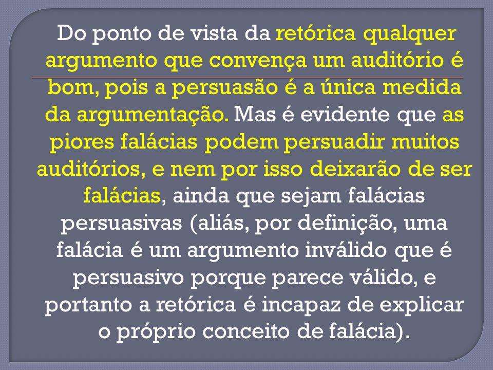 Do ponto de vista da retórica qualquer argumento que convença um auditório é bom, pois a persuasão é a única medida da argumentação.