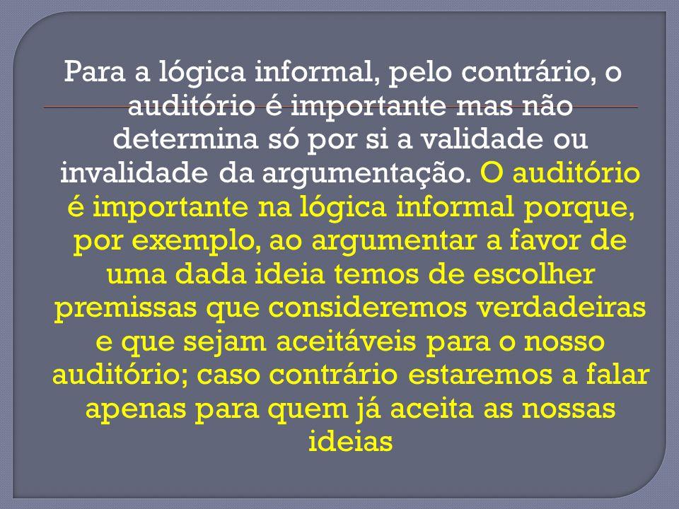 Para a lógica informal, pelo contrário, o auditório é importante mas não determina só por si a validade ou invalidade da argumentação. O auditório é i