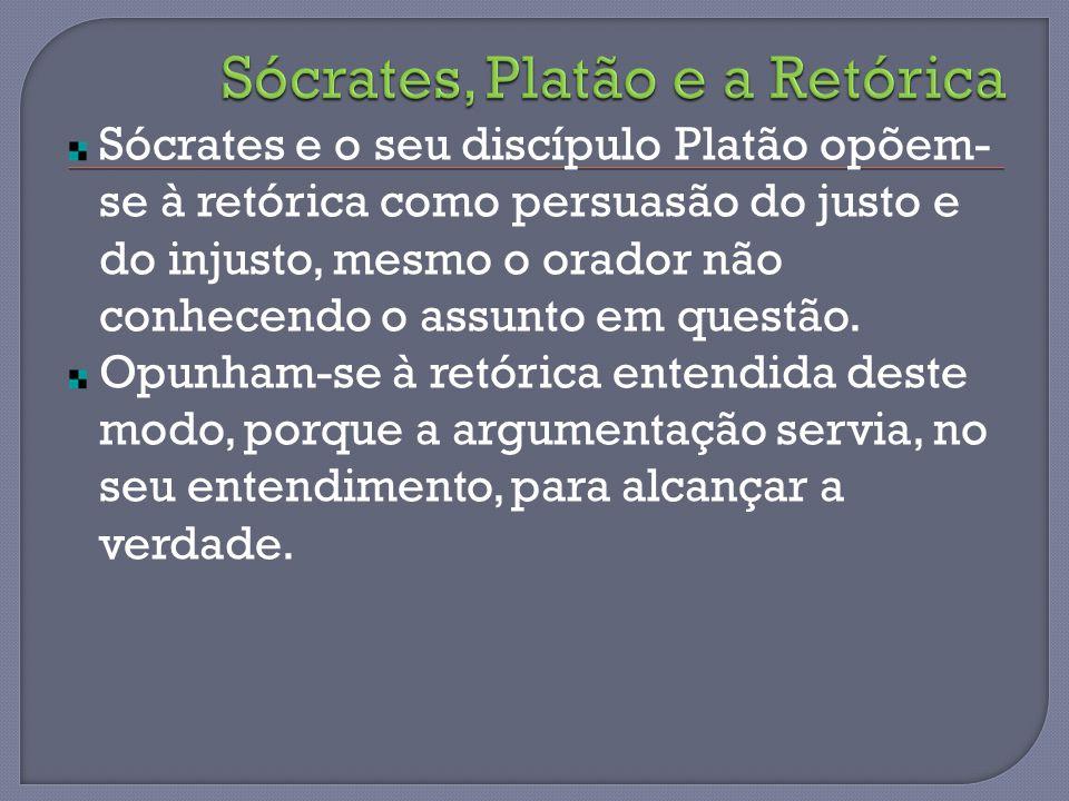 Sócrates e o seu discípulo Platão opõem- se à retórica como persuasão do justo e do injusto, mesmo o orador não conhecendo o assunto em questão.