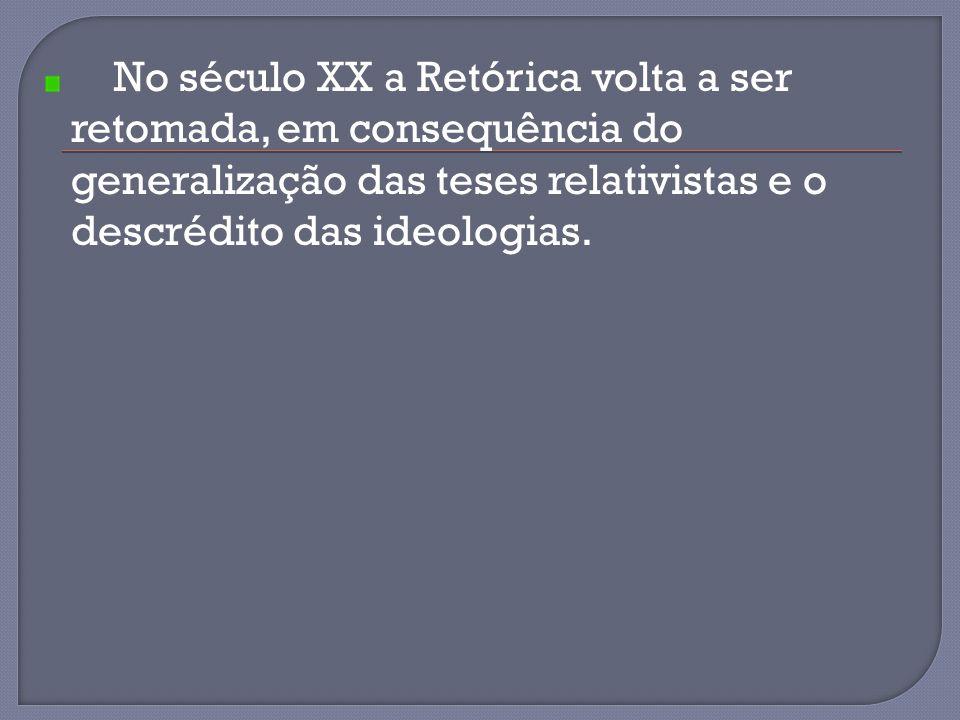 No século XX a Retórica volta a ser retomada, em consequência do generalização das teses relativistas e o descrédito das ideologias.