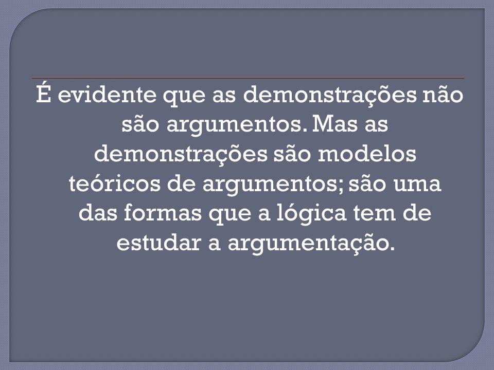 É evidente que as demonstrações não são argumentos. Mas as demonstrações são modelos teóricos de argumentos; são uma das formas que a lógica tem de es