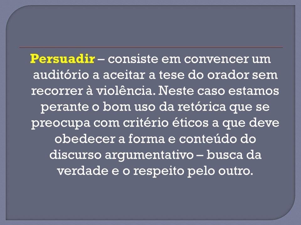 Persuadir – consiste em convencer um auditório a aceitar a tese do orador sem recorrer à violência.
