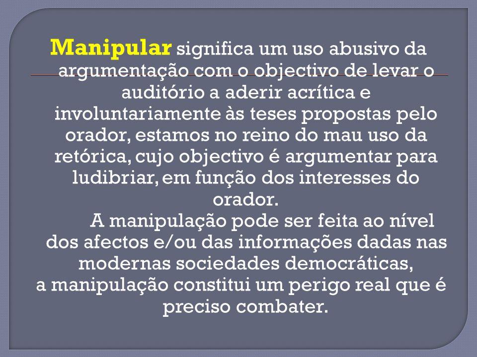 Manipular significa um uso abusivo da argumentação com o objectivo de levar o auditório a aderir acrítica e involuntariamente às teses propostas pelo