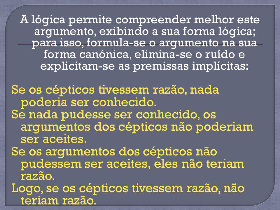 A lógica permite compreender melhor este argumento, exibindo a sua forma lógica; para isso, formula-se o argumento na sua forma canónica, elimina-se o ruído e explicitam-se as premissas implícitas: Se os cépticos tivessem razão, nada poderia ser conhecido.