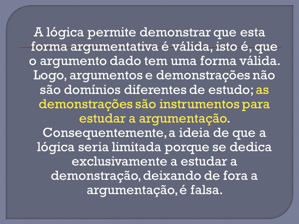 A lógica permite demonstrar que esta forma argumentativa é válida, isto é, que o argumento dado tem uma forma válida. Logo, argumentos e demonstrações