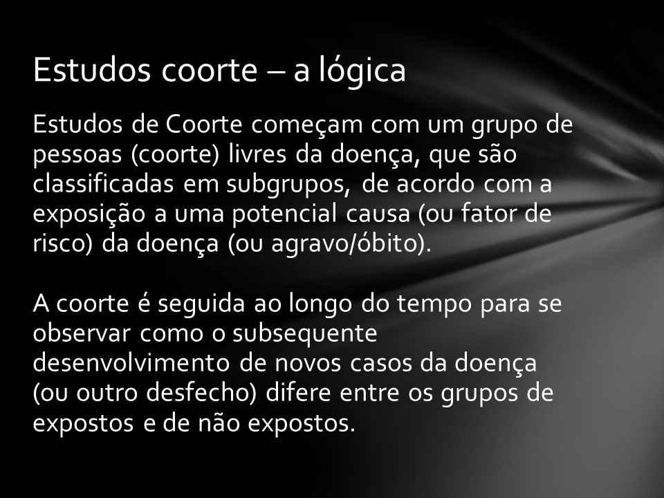 Estudos de Coorte começam com um grupo de pessoas (coorte) livres da doença, que são classificadas em subgrupos, de acordo com a exposição a uma poten