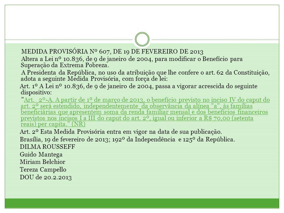 MEDIDA PROVISÓRIA Nº 607, DE 19 DE FEVEREIRO DE 2013 Altera a Lei nº 10.836, de 9 de janeiro de 2004, para modificar o Benefício para Superação da Ext