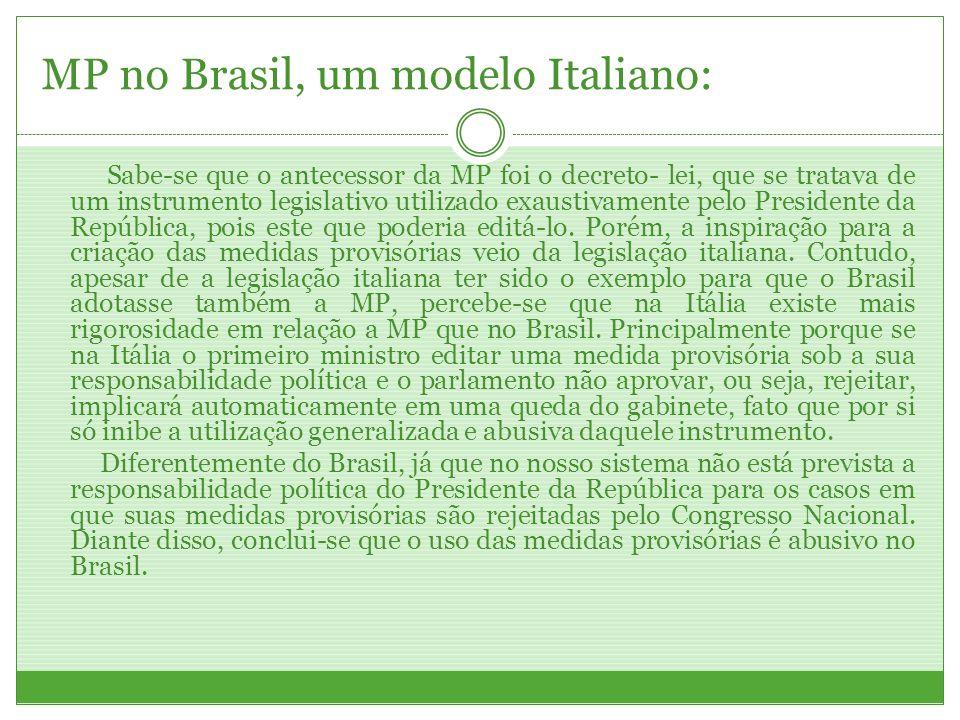 MP no Brasil, um modelo Italiano: Sabe-se que o antecessor da MP foi o decreto- lei, que se tratava de um instrumento legislativo utilizado exaustivam