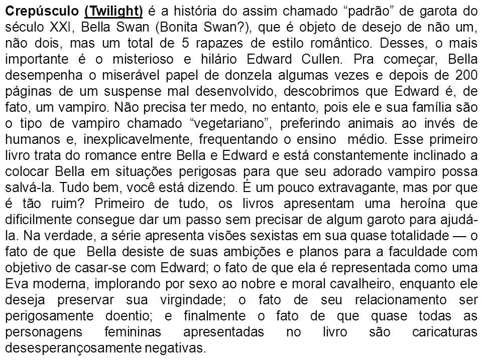 Crepúsculo (Twilight) é a história do assim chamado padrão de garota do século XXI, Bella Swan (Bonita Swan?), que é objeto de desejo de não um, não d