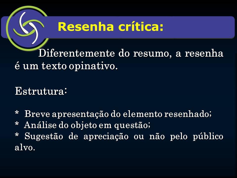 Resenha crítica: Diferentemente do resumo, a resenha é um texto opinativo. Estrutura: * Breve apresentação do elemento resenhado; * Análise do objeto