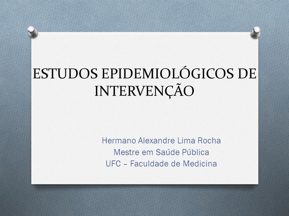 ESTUDOS EPIDEMIOLÓGICOS DE INTERVENÇÃO Hermano Alexandre Lima Rocha Mestre em Saúde Pública UFC – Faculdade de Medicina