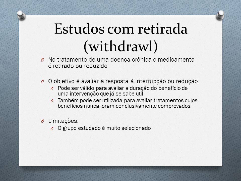Estudos com retirada (withdrawl) O No tratamento de uma doença crônica o medicamento é retirado ou reduzido O O objetivo é avaliar a resposta à interr