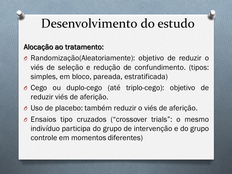 Desenvolvimento do estudo Alocação ao tratamento: O Randomização(Aleatoriamente): objetivo de reduzir o viés de seleção e redução de confundimento. (t