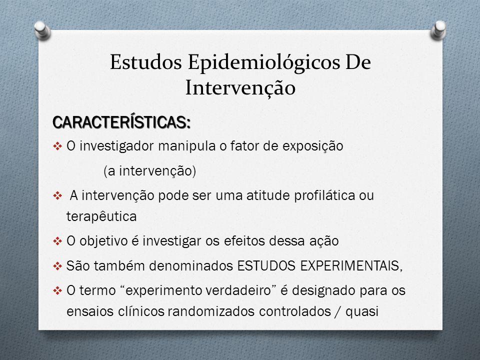 Estudos Epidemiológicos De Intervenção CARACTERÍSTICAS: O investigador manipula o fator de exposição (a intervenção) A intervenção pode ser uma atitud